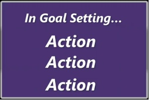 In Goal Setting and going about achieving your goals, it's all about Action, Action & more Action