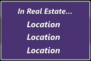 In Real Estate, it's all about Location, Location, Location