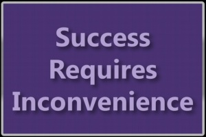 Success Requires Inconvenience